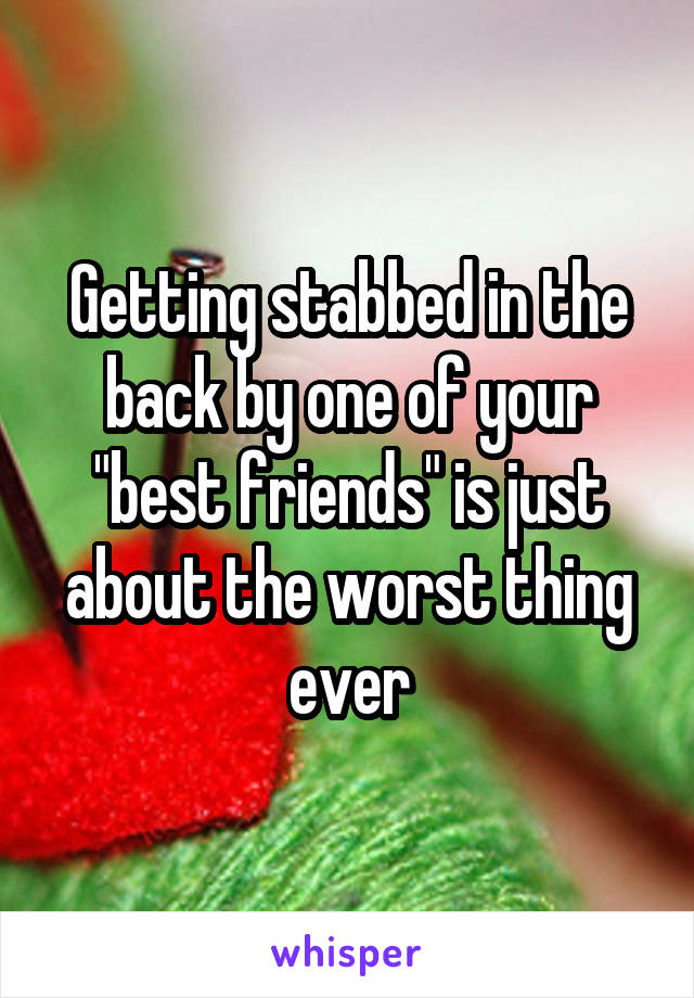 "Getting stabbed in the back by one of your ""best friends"" is just about the worst thing ever"