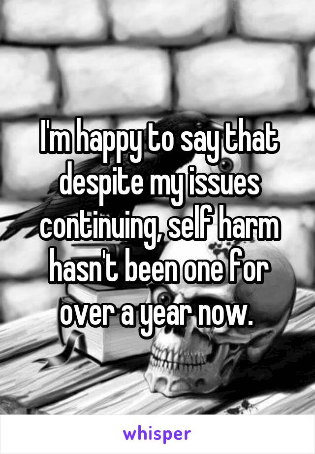 I'm happy to say that despite my issues continuing, self harm hasn't been one for over a year now.