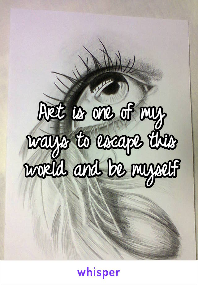 Art is one of my ways to escape this world and be myself