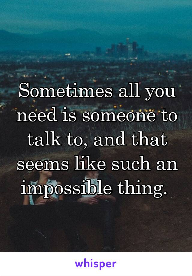 Sometimes all you need is someone to talk to, and that seems like such an impossible thing.