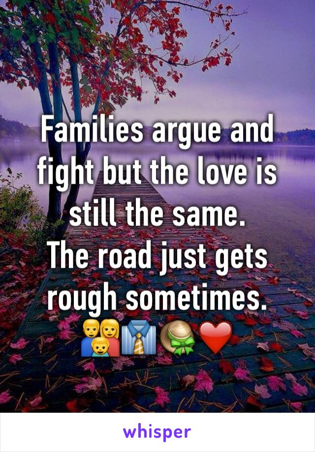 Families argue and fight but the love is  still the same.  The road just gets rough sometimes. 👪👔👒❤️