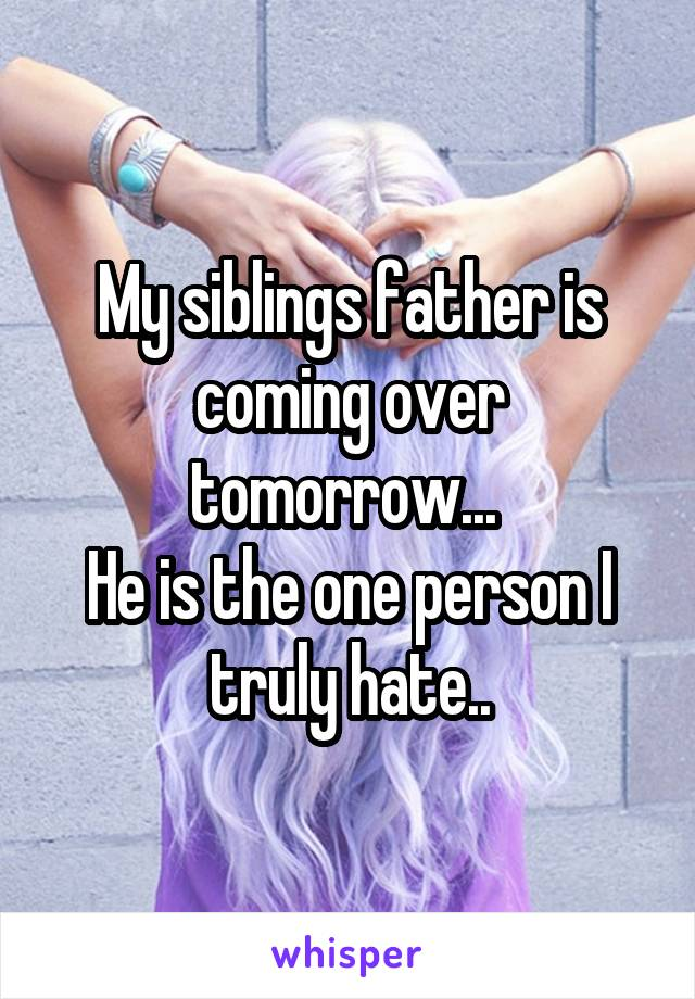 My siblings father is coming over tomorrow...  He is the one person I truly hate..