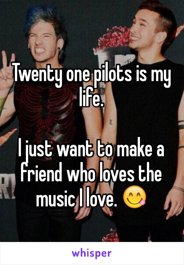 Twenty one pilots is my life.  I just want to make a friend who loves the music I love. 😋