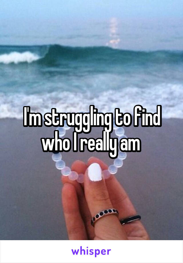 I'm struggling to find who I really am