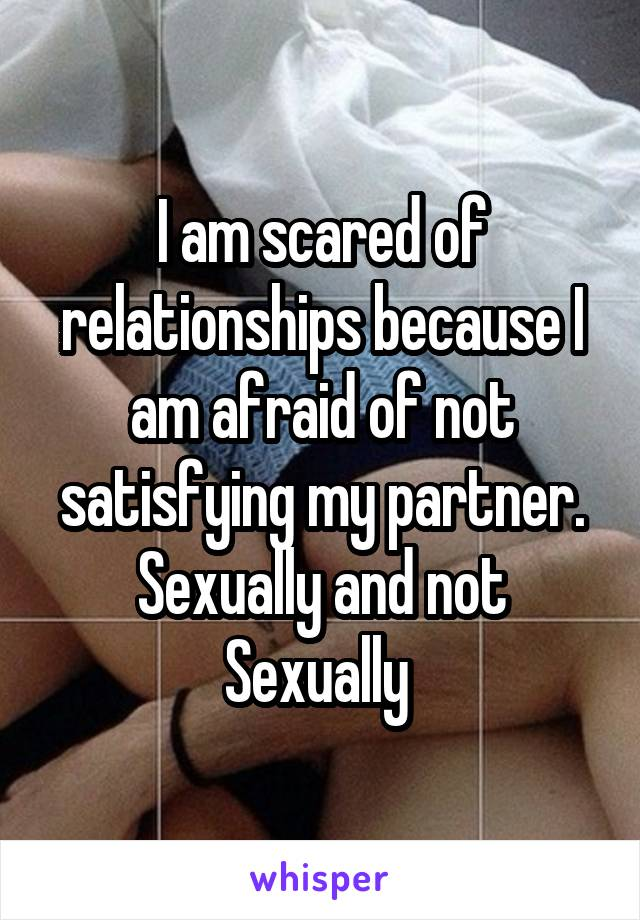 I am scared of relationships because I am afraid of not satisfying my partner. Sexually and not Sexually
