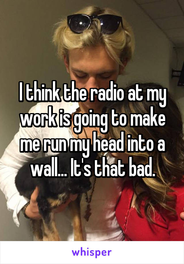 I think the radio at my work is going to make me run my head into a wall... It's that bad.