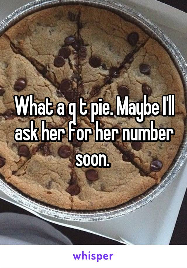 What a q t pie. Maybe I'll ask her for her number soon.