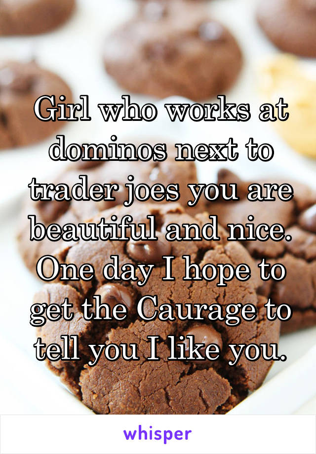 Girl who works at dominos next to trader joes you are beautiful and nice. One day I hope to get the Caurage to tell you I like you.