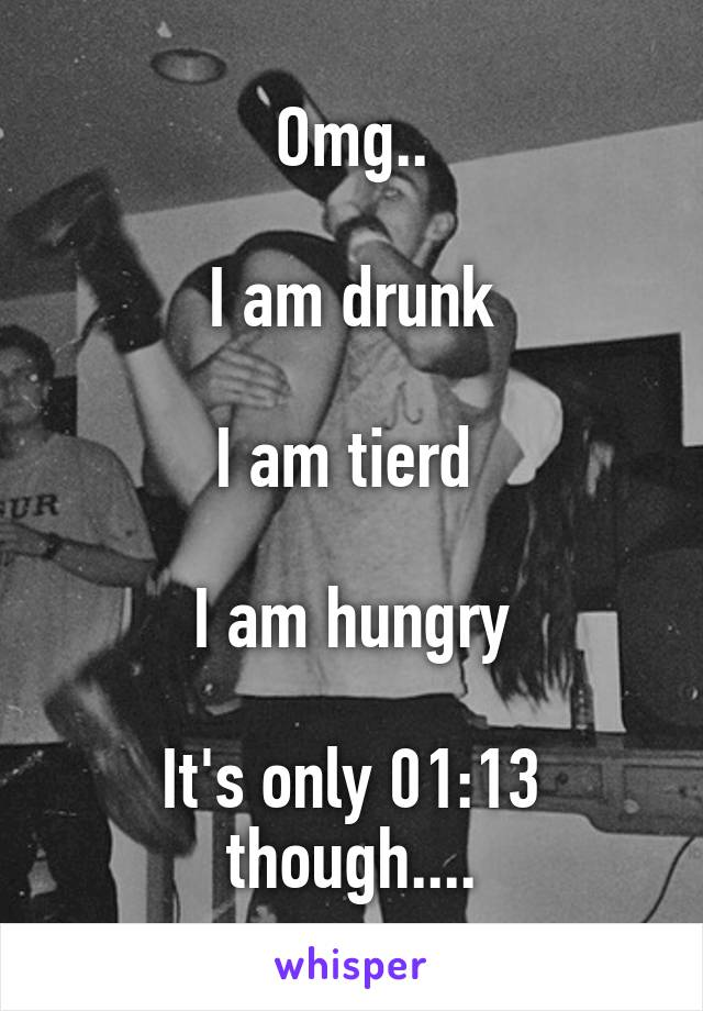 Omg..  I am drunk  I am tierd   I am hungry  It's only 01:13 though....