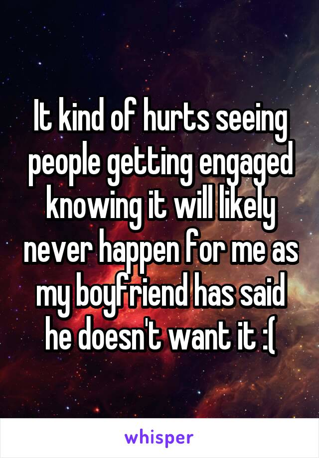 It kind of hurts seeing people getting engaged knowing it will likely never happen for me as my boyfriend has said he doesn't want it :(