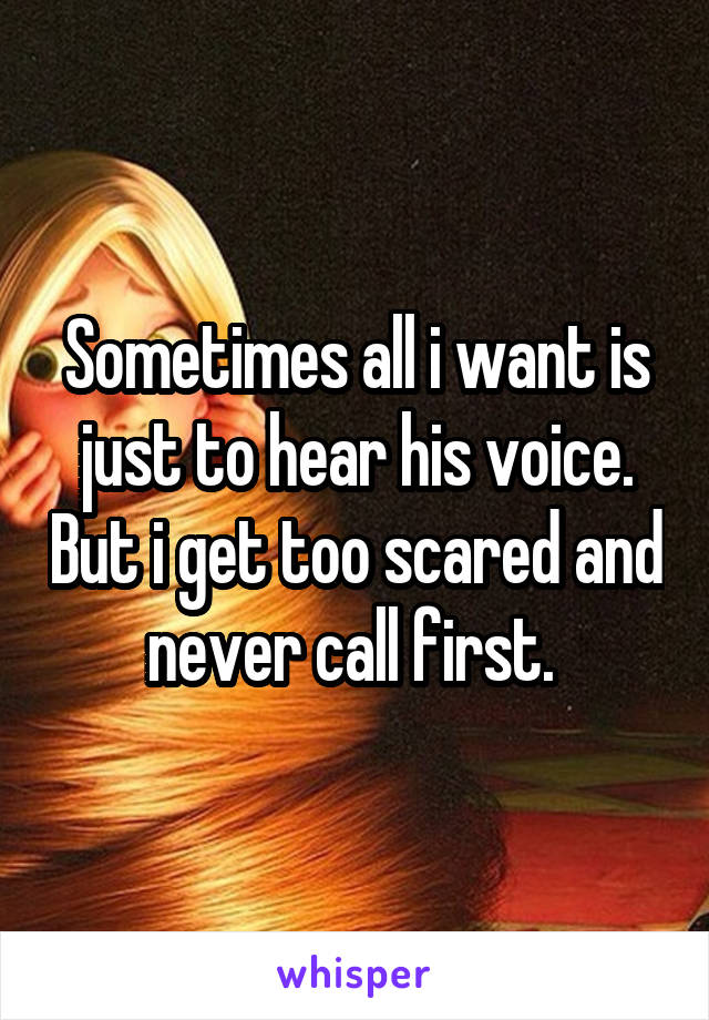 Sometimes all i want is just to hear his voice. But i get too scared and never call first.
