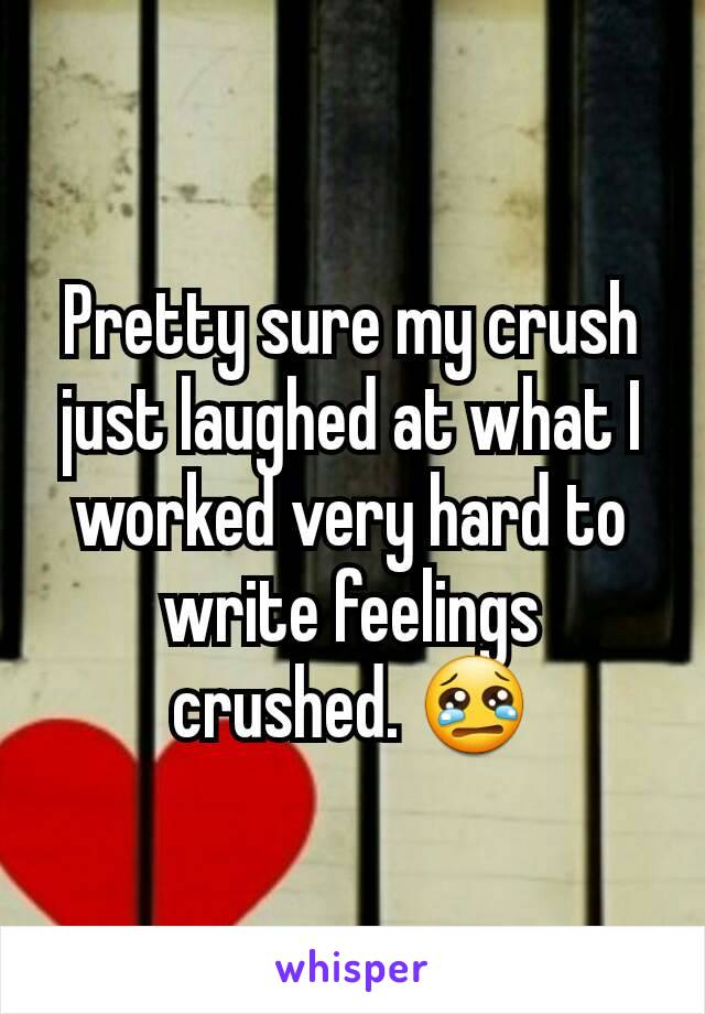 Pretty sure my crush just laughed at what I worked very hard to write feelings crushed. 😢