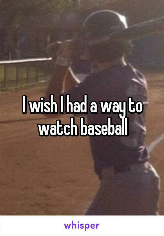 I wish I had a way to watch baseball