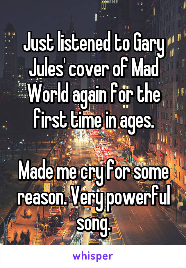 Just listened to Gary Jules' cover of Mad World again for the first time in ages.  Made me cry for some reason. Very powerful song.
