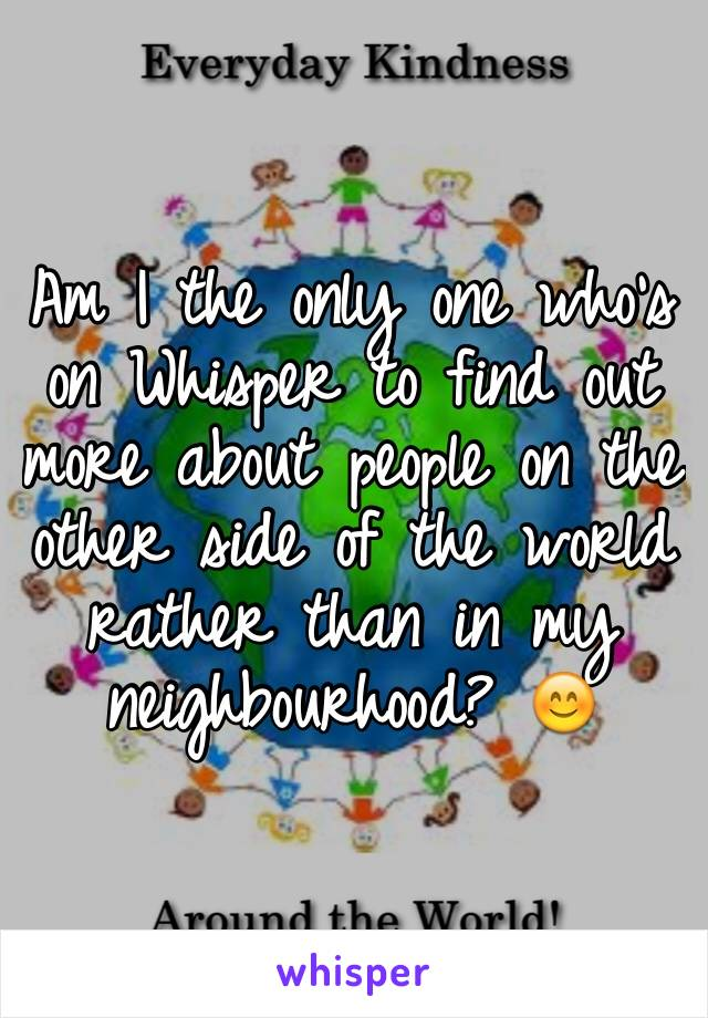 Am I the only one who's on Whisper to find out more about people on the other side of the world rather than in my neighbourhood? 😊