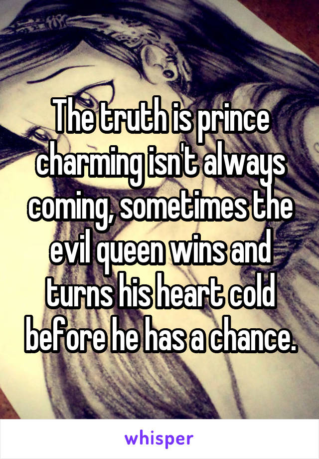 The truth is prince charming isn't always coming, sometimes the evil queen wins and turns his heart cold before he has a chance.
