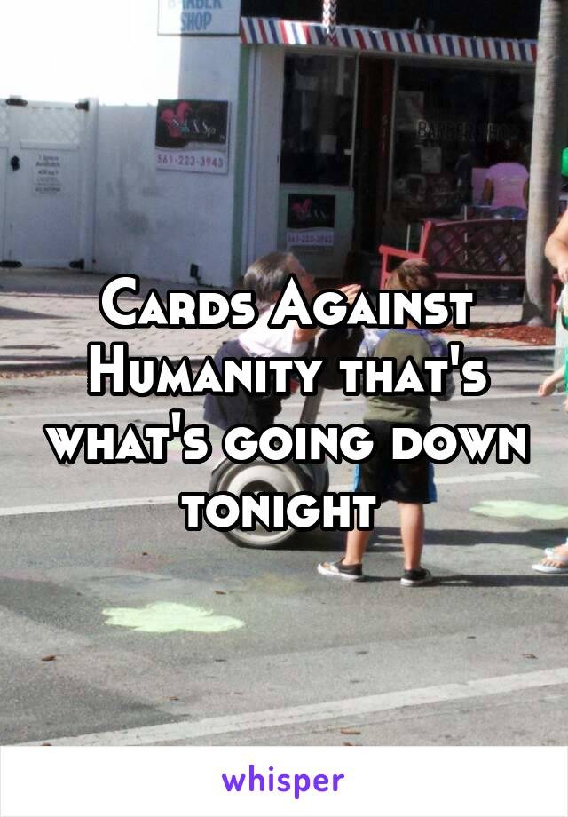 Cards Against Humanity that's what's going down tonight