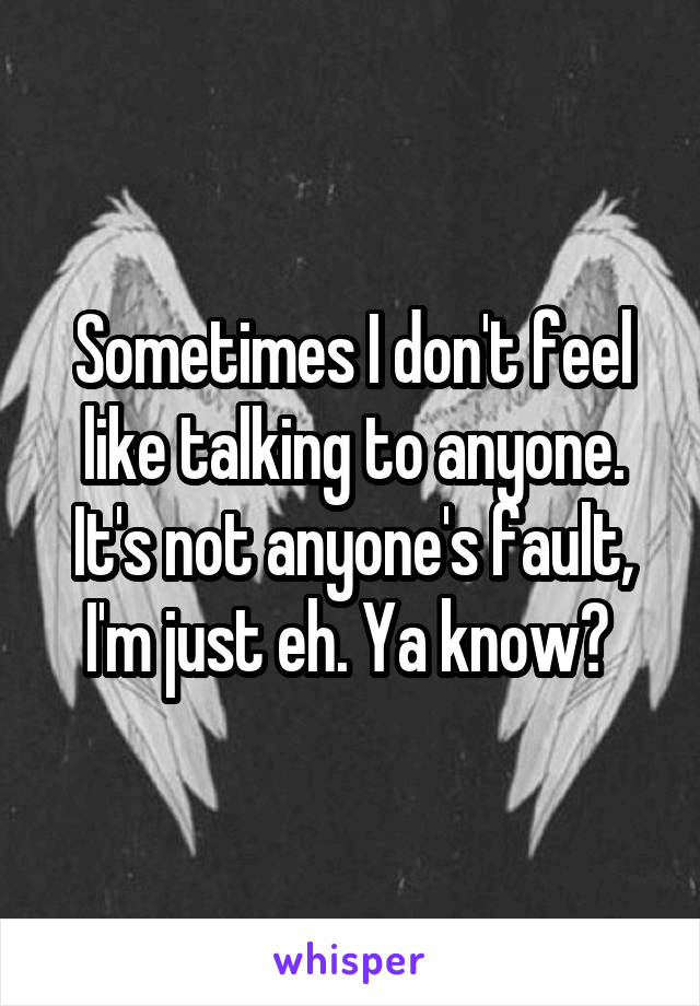 Sometimes I don't feel like talking to anyone. It's not anyone's fault, I'm just eh. Ya know?