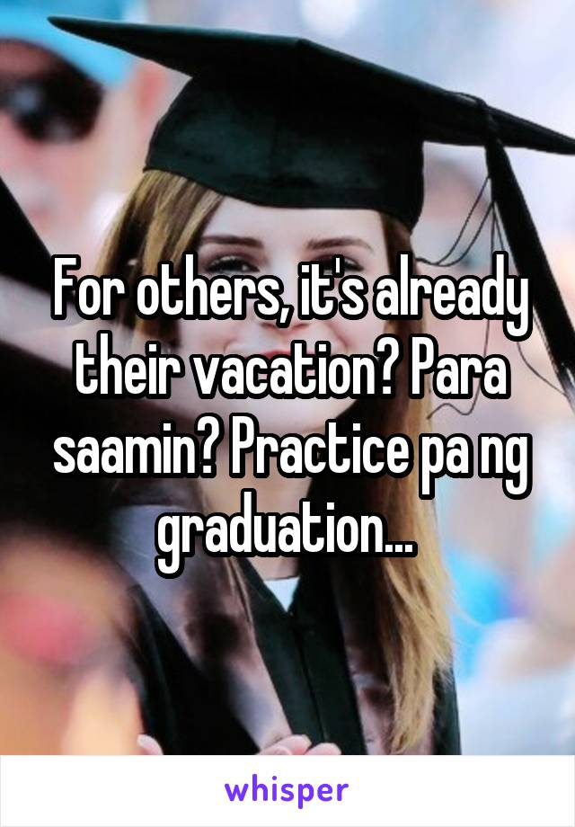 For others, it's already their vacation? Para saamin? Practice pa ng graduation...