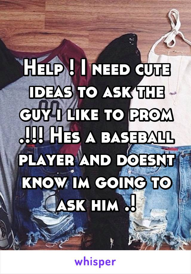Help ! I need cute ideas to ask the guy i like to prom .!!! Hes a baseball player and doesnt know im going to ask him .!