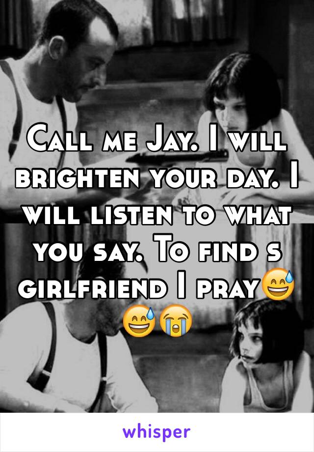 Call me Jay. I will brighten your day. I will listen to what you say. To find s girlfriend I pray😅😅😭