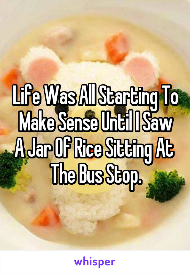 Life Was All Starting To Make Sense Until I Saw A Jar Of Rice Sitting At  The Bus Stop.