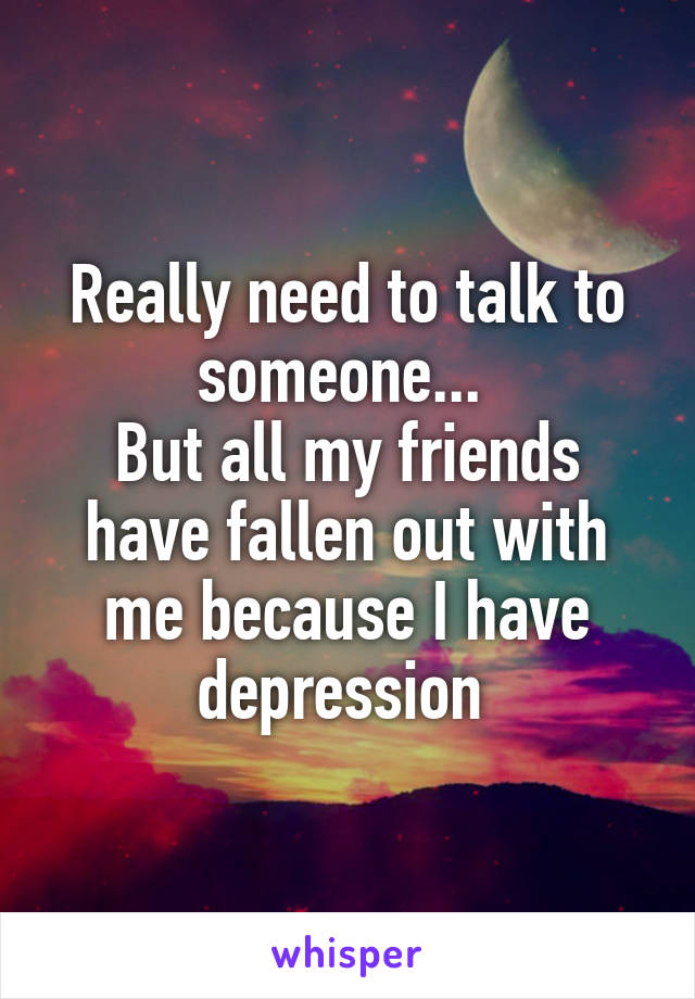 Really need to talk to someone...  But all my friends have fallen out with me because I have depression
