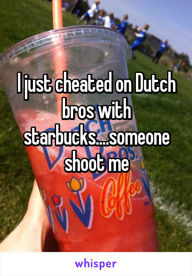 I just cheated on Dutch bros with starbucks....someone shoot me