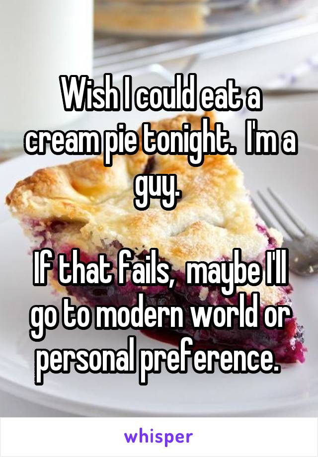 Wish I could eat a cream pie tonight.  I'm a guy.   If that fails,  maybe I'll go to modern world or personal preference.