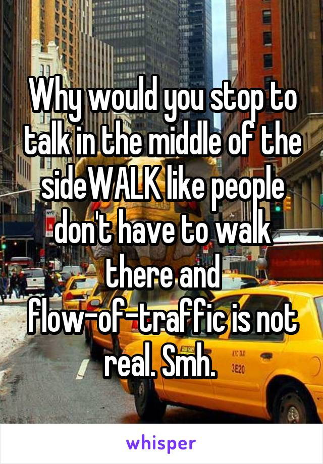 Why would you stop to talk in the middle of the sideWALK like people don't have to walk there and flow-of-traffic is not real. Smh.