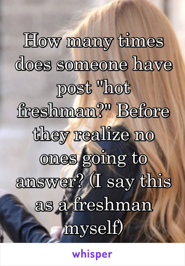 """How many times does someone have post """"hot freshman?"""" Before they realize no ones going to answer? (I say this as a freshman myself)"""