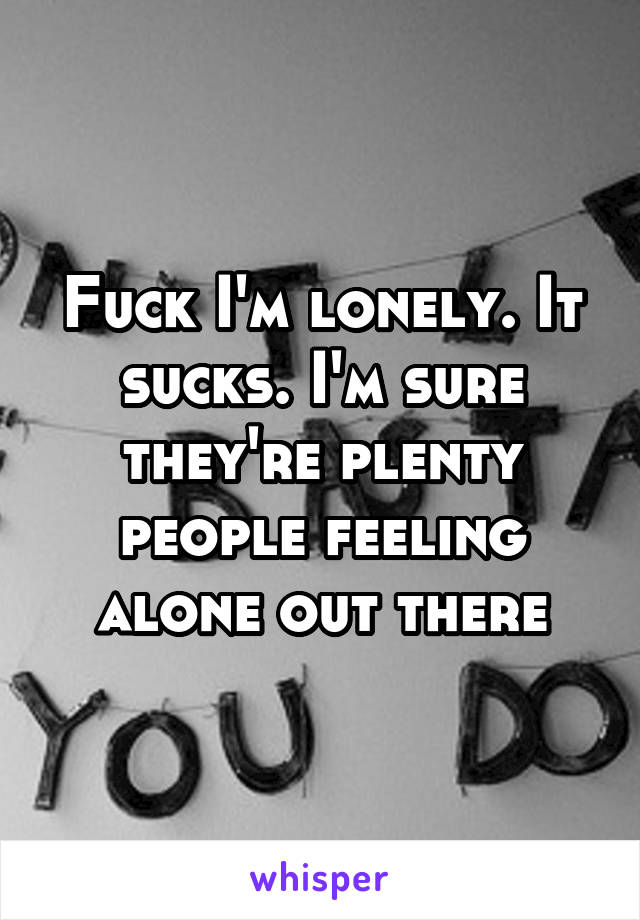 Fuck I'm lonely. It sucks. I'm sure they're plenty people feeling alone out there