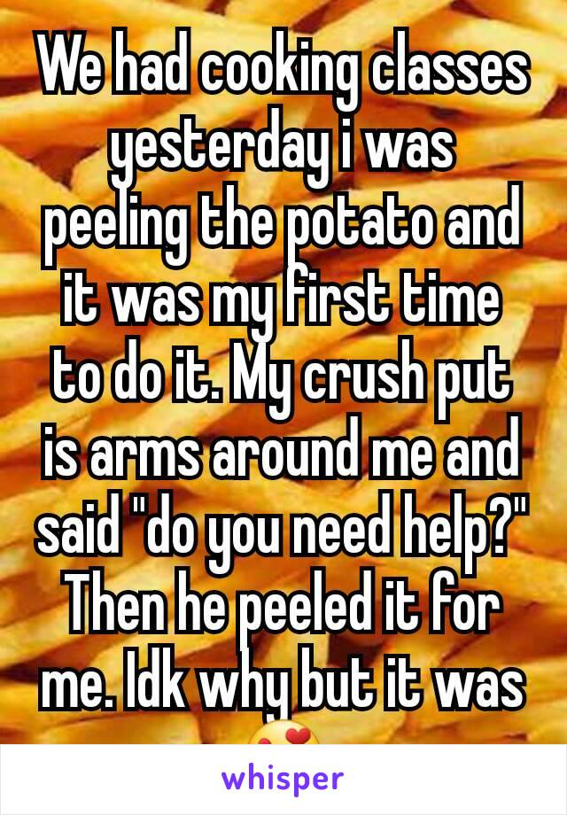 """We had cooking classes yesterday i was peeling the potato and it was my first time to do it. My crush put is arms around me and said """"do you need help?"""" Then he peeled it for me. Idk why but it was😍"""
