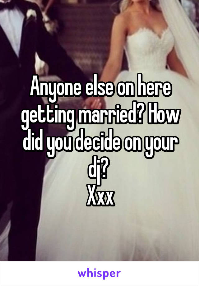 Anyone else on here getting married? How did you decide on your dj?  Xxx