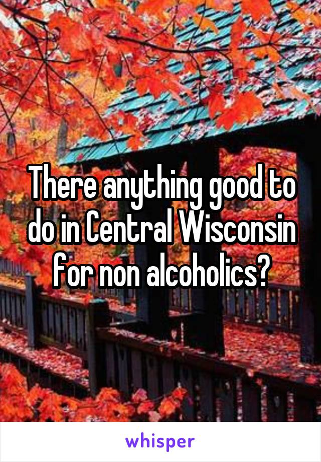 There anything good to do in Central Wisconsin for non alcoholics?