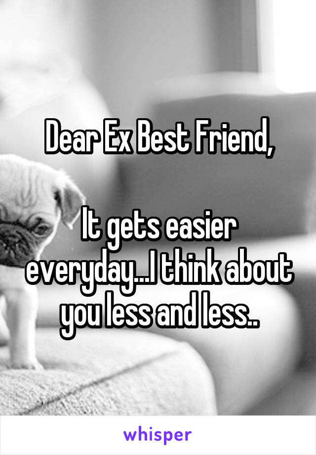 Dear Ex Best Friend,  It gets easier everyday...I think about you less and less..