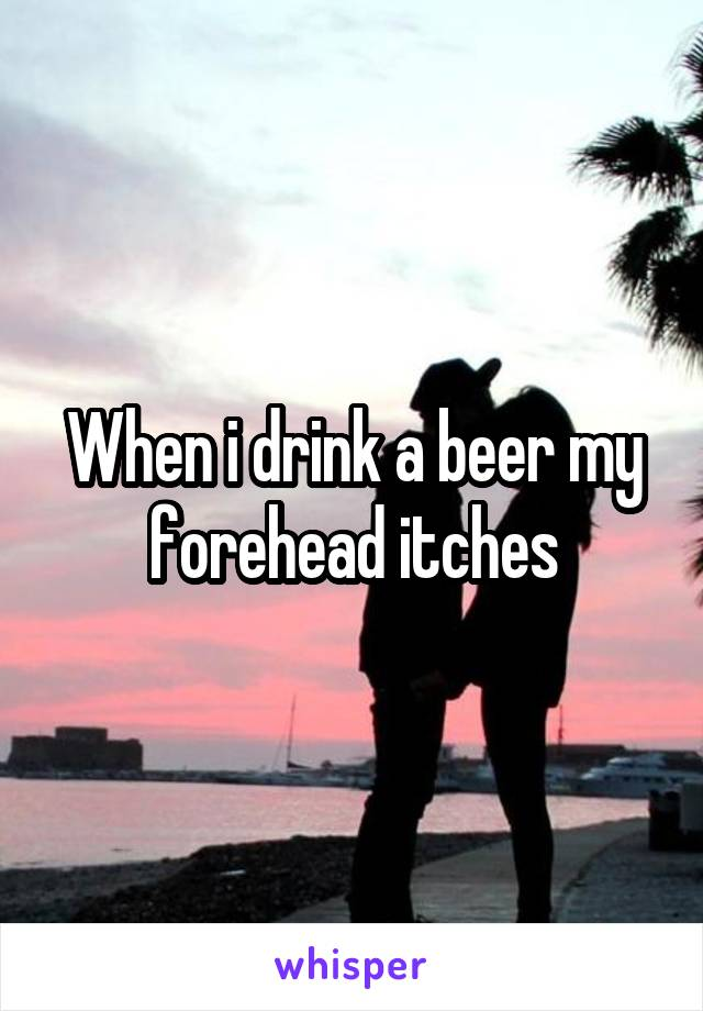 When i drink a beer my forehead itches