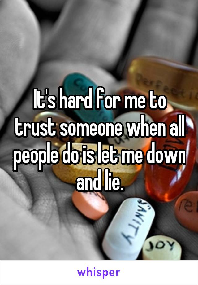 It's hard for me to trust someone when all people do is let me down and lie.