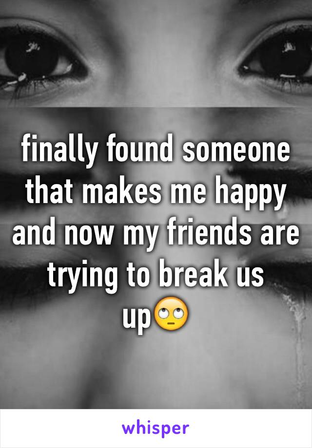 finally found someone that makes me happy and now my friends are trying to break us up🙄