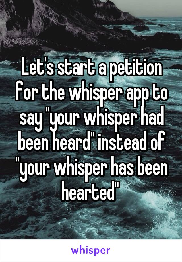 "Let's start a petition for the whisper app to say ""your whisper had been heard"" instead of ""your whisper has been hearted"""