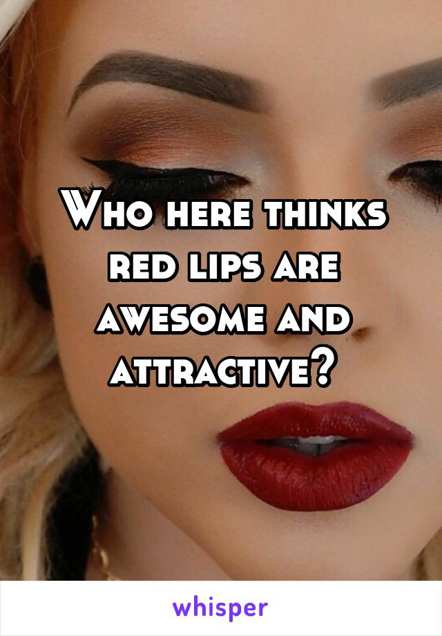Who here thinks red lips are awesome and attractive?