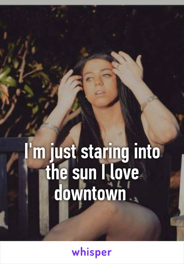 I'm just staring into the sun I love downtown