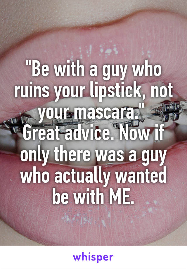 """""""Be with a guy who ruins your lipstick, not your mascara.""""  Great advice. Now if only there was a guy who actually wanted be with ME."""
