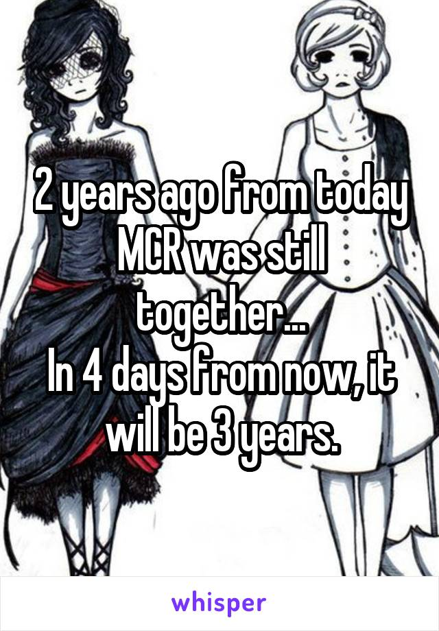 2 years ago from today MCR was still together... In 4 days from now, it will be 3 years.