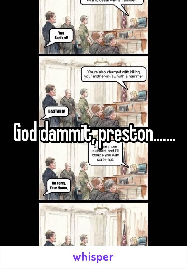 God dammit, preston.......