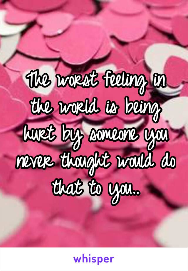 The worst feeling in the world is being hurt by someone you never thought would do that to you..