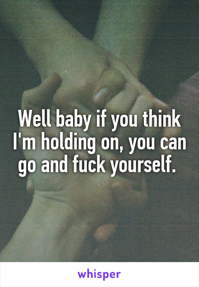 Well baby if you think I'm holding on, you can go and fuck yourself.