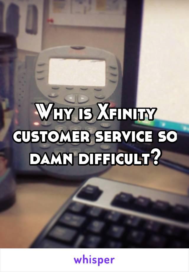 Why is Xfinity customer service so damn difficult?