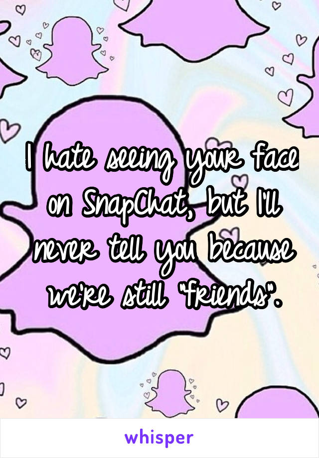 """I hate seeing your face on SnapChat, but I'll never tell you because we're still """"friends""""."""
