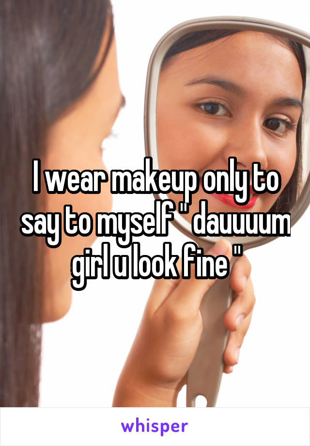 "I wear makeup only to say to myself "" dauuuum girl u look fine """